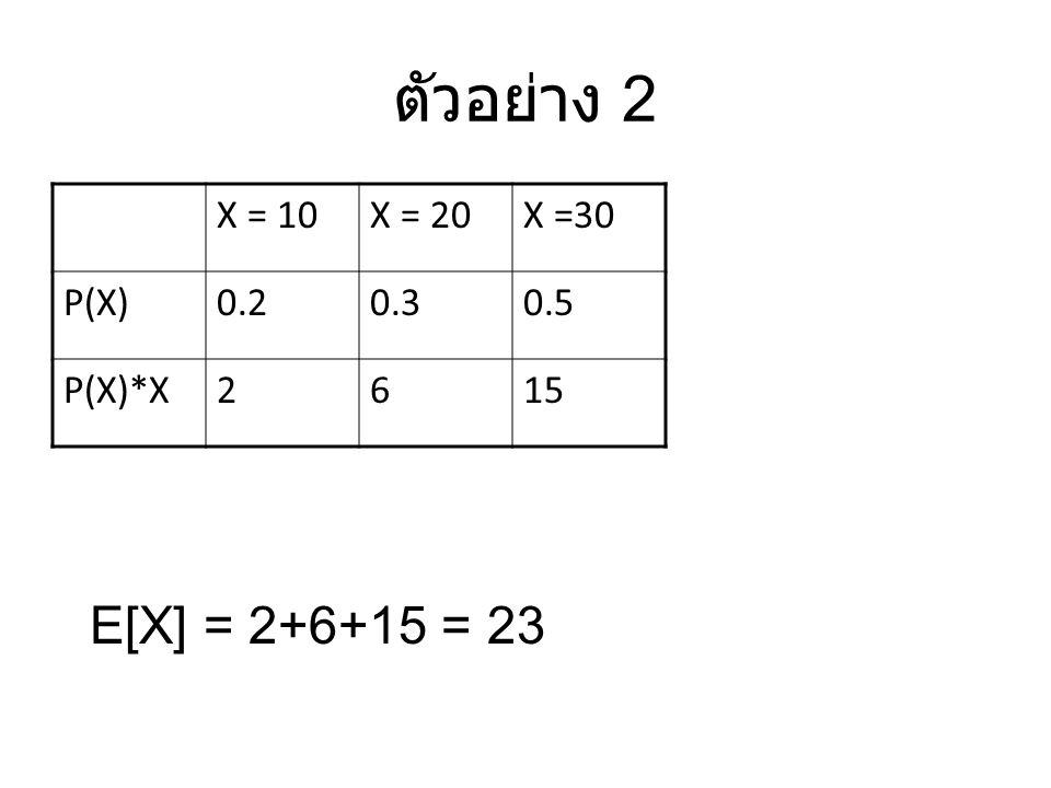 ตัวอย่าง 2 E[X] = 2+6+15 = 23 X = 10 X = 20 X =30 P(X) 0.2 0.3 0.5